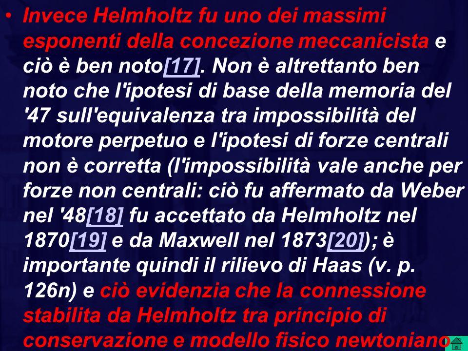 Invece Helmholtz fu uno dei massimi esponenti della concezione meccanicista e ciò è ben noto[17].